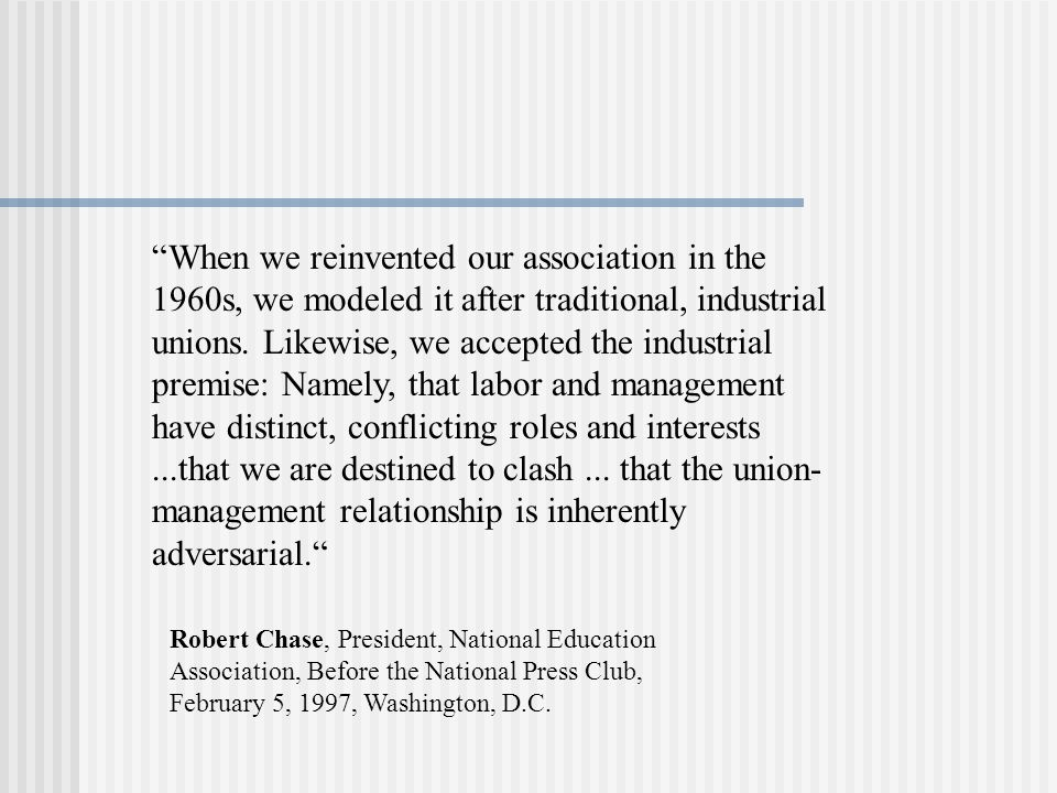 When we reinvented our association in the 1960s, we modeled it after traditional, industrial unions. Likewise, we accepted the industrial premise: Namely, that labor and management have distinct, conflicting roles and interests ...that we are destined to clash ... that the union-management relationship is inherently adversarial.