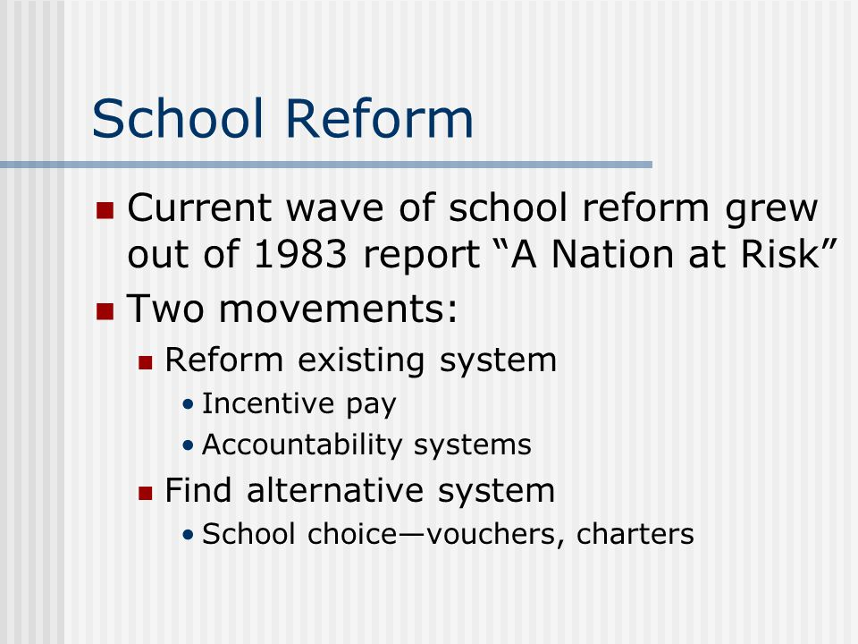 School Reform Current wave of school reform grew out of 1983 report A Nation at Risk Two movements: