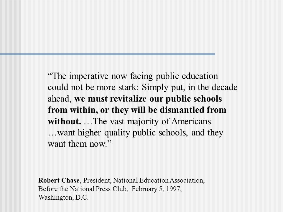 The imperative now facing public education could not be more stark: Simply put, in the decade ahead, we must revitalize our public schools from within, or they will be dismantled from without. …The vast majority of Americans …want higher quality public schools, and they want them now.