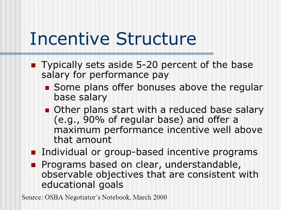 Incentive Structure Typically sets aside 5-20 percent of the base salary for performance pay. Some plans offer bonuses above the regular base salary.