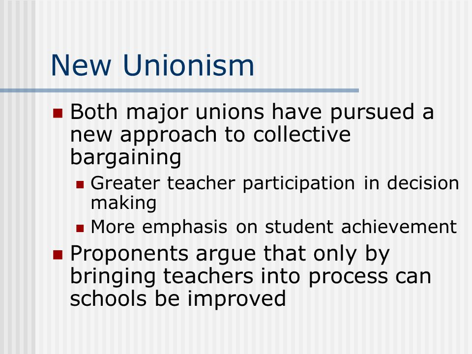 New Unionism Both major unions have pursued a new approach to collective bargaining. Greater teacher participation in decision making.