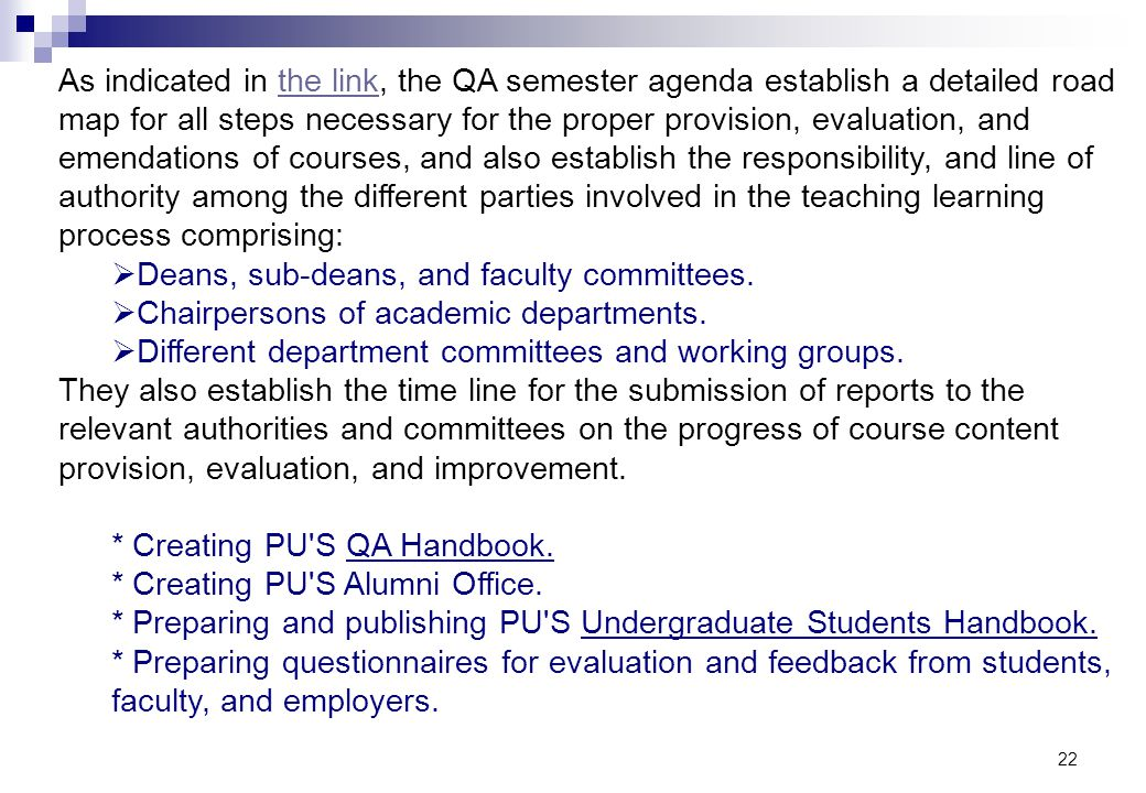 As indicated in the link, the QA semester agenda establish a detailed road map for all steps necessary for the proper provision, evaluation, and emendations of courses, and also establish the responsibility, and line of authority among the different parties involved in the teaching learning process comprising: