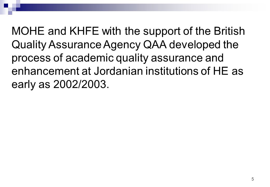 MOHE and KHFE with the support of the British Quality Assurance Agency QAA developed the process of academic quality assurance and enhancement at Jordanian institutions of HE as early as 2002/2003.