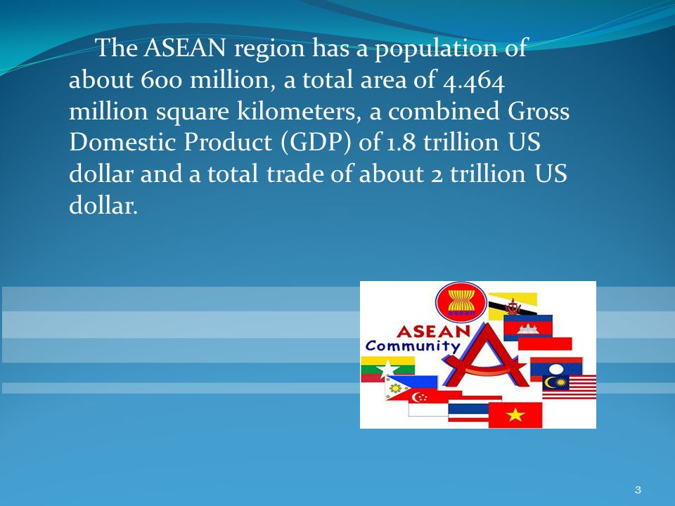 The ASEAN region has a population of about 600 million, a total area of 4.464 million square kilometers, a combined Gross Domestic Product (GDP) of 1.8 trillion US dollar and a total trade of about 2 trillion US dollar.