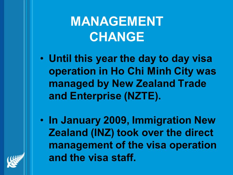 MANAGEMENT CHANGE Until this year the day to day visa operation in Ho Chi Minh City was managed by New Zealand Trade and Enterprise (NZTE).