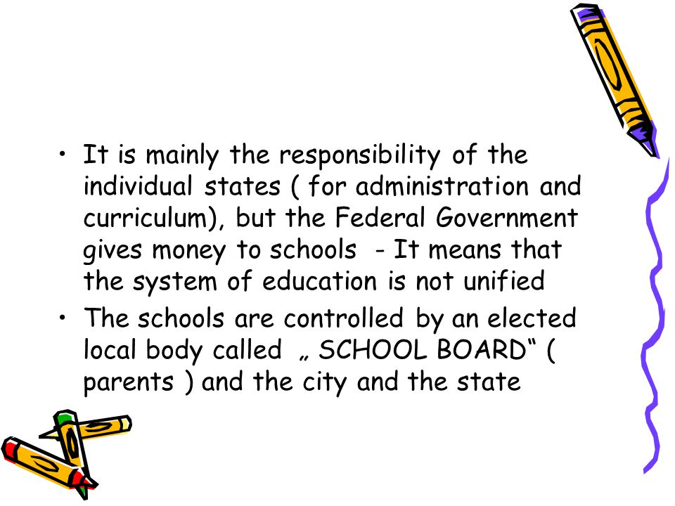 It is mainly the responsibility of the individual states ( for administration and curriculum), but the Federal Government gives money to schools - It means that the system of education is not unified