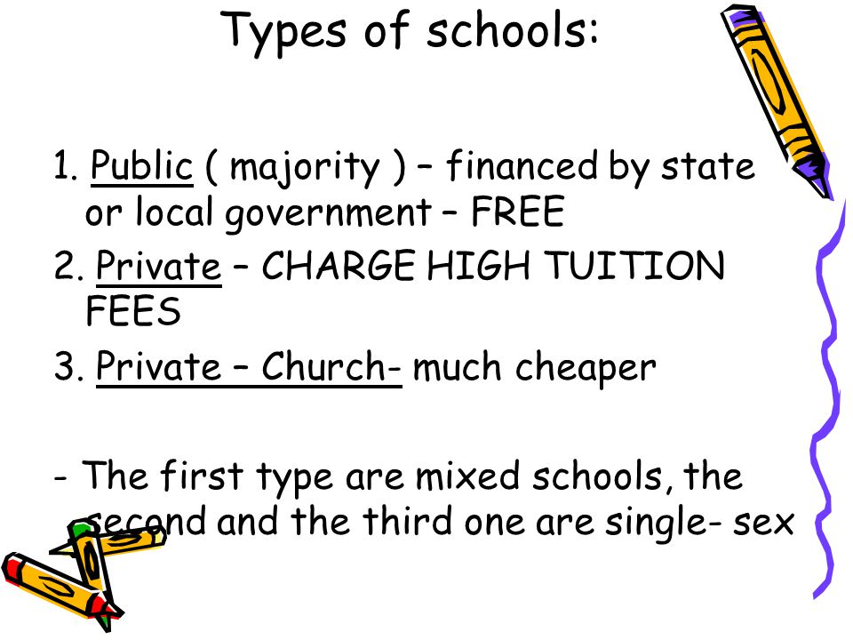 Types of schools: 1. Public ( majority ) – financed by state or local government – FREE. 2. Private – CHARGE HIGH TUITION FEES.