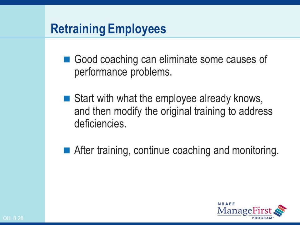 Retraining Employees Good coaching can eliminate some causes of performance problems.