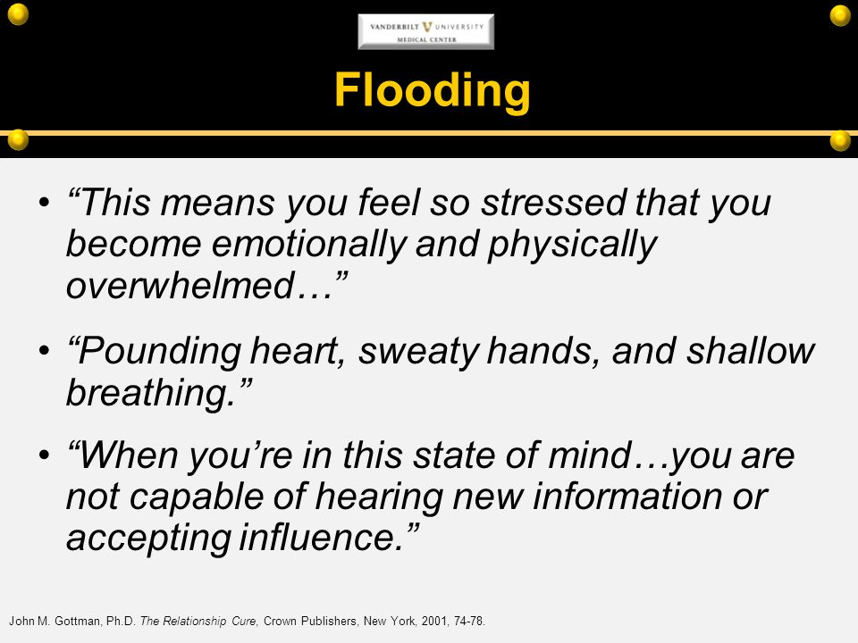 Flooding This means you feel so stressed that you become emotionally and physically overwhelmed…