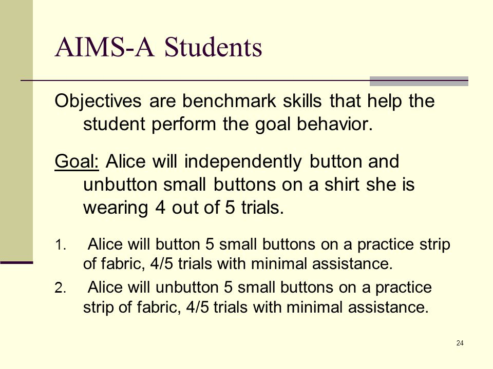 AIMS-A Students Objectives are benchmark skills that help the student perform the goal behavior.