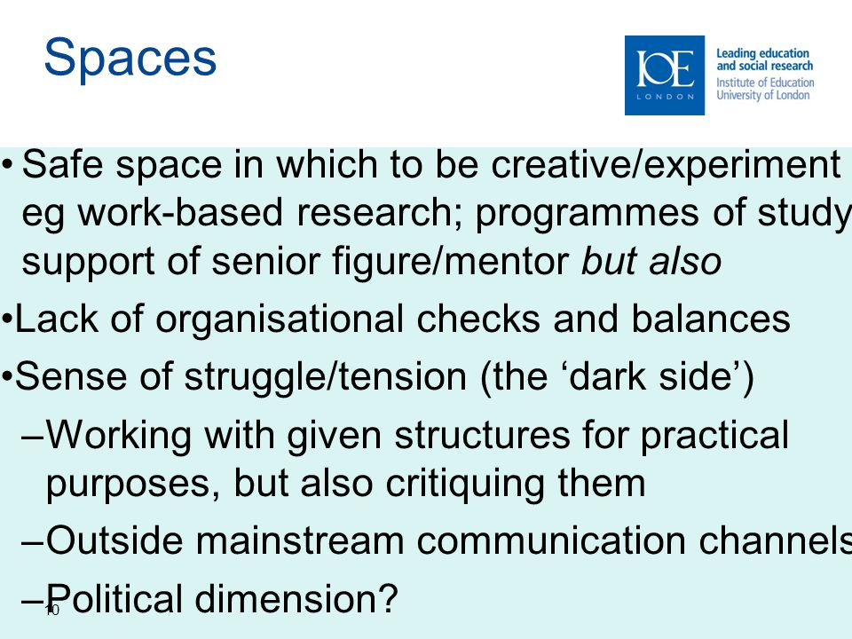 Spaces Safe space in which to be creative/experiment eg work-based research; programmes of study; support of senior figure/mentor but also.