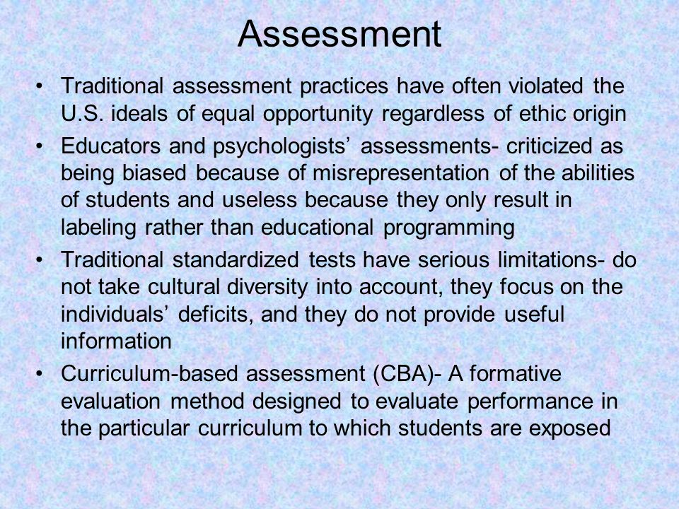 Assessment Traditional assessment practices have often violated the U.S. ideals of equal opportunity regardless of ethic origin.