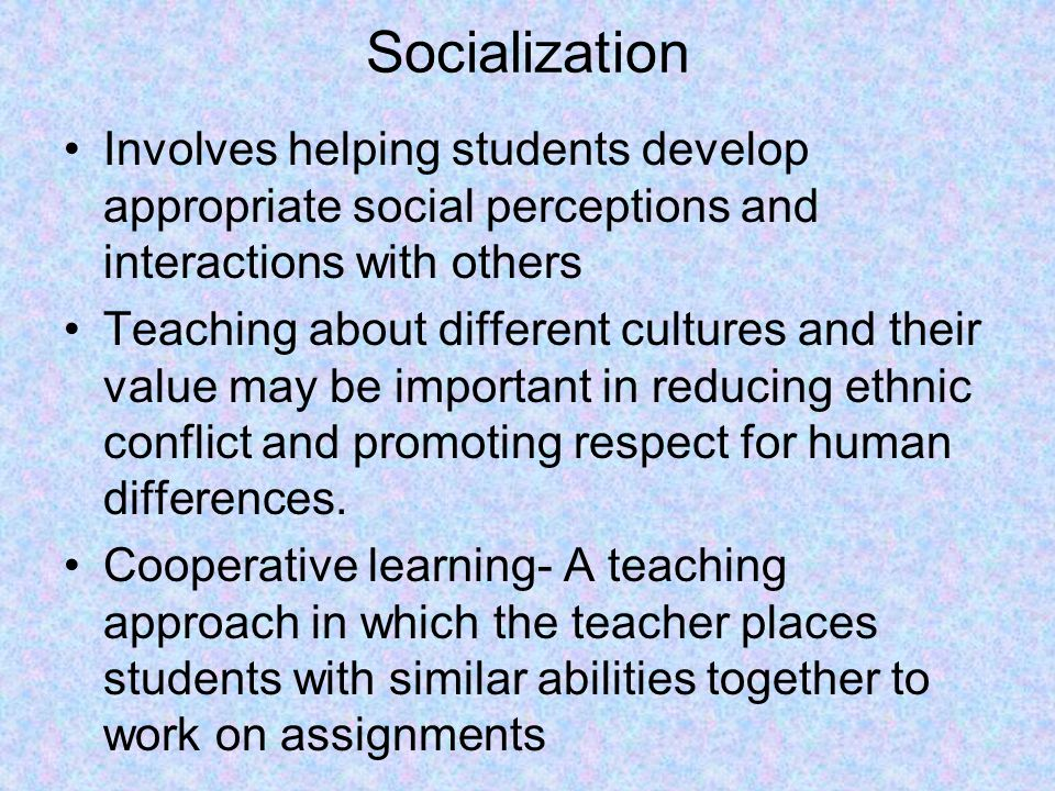 Socialization Involves helping students develop appropriate social perceptions and interactions with others.