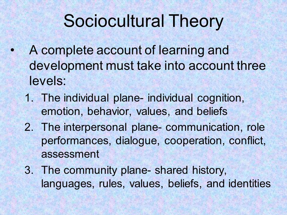 Sociocultural Theory A complete account of learning and development must take into account three levels: