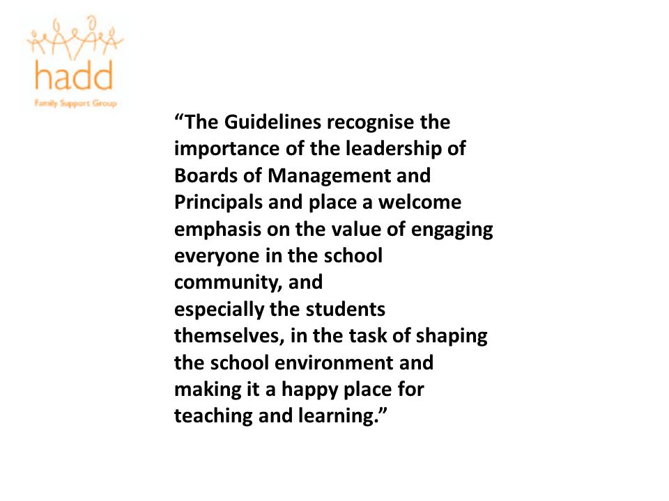 The Guidelines recognise the importance of the leadership of Boards of Management and Principals and place a welcome emphasis on the value of engaging everyone in the school community, and