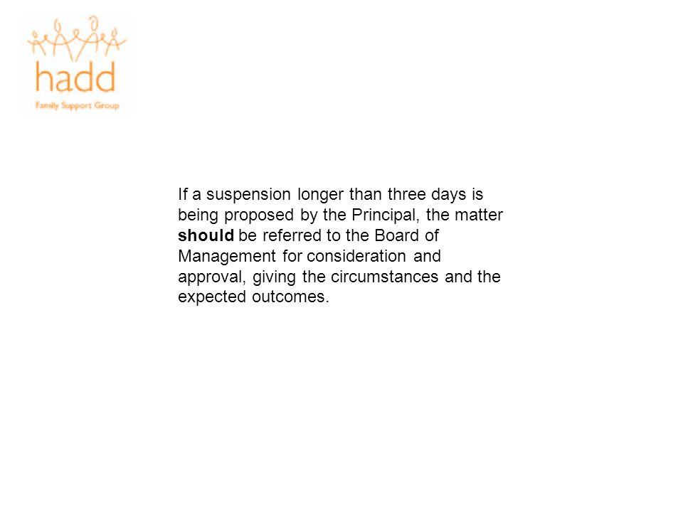 If a suspension longer than three days is being proposed by the Principal, the matter should be referred to the Board of Management for consideration and approval, giving the circumstances and the