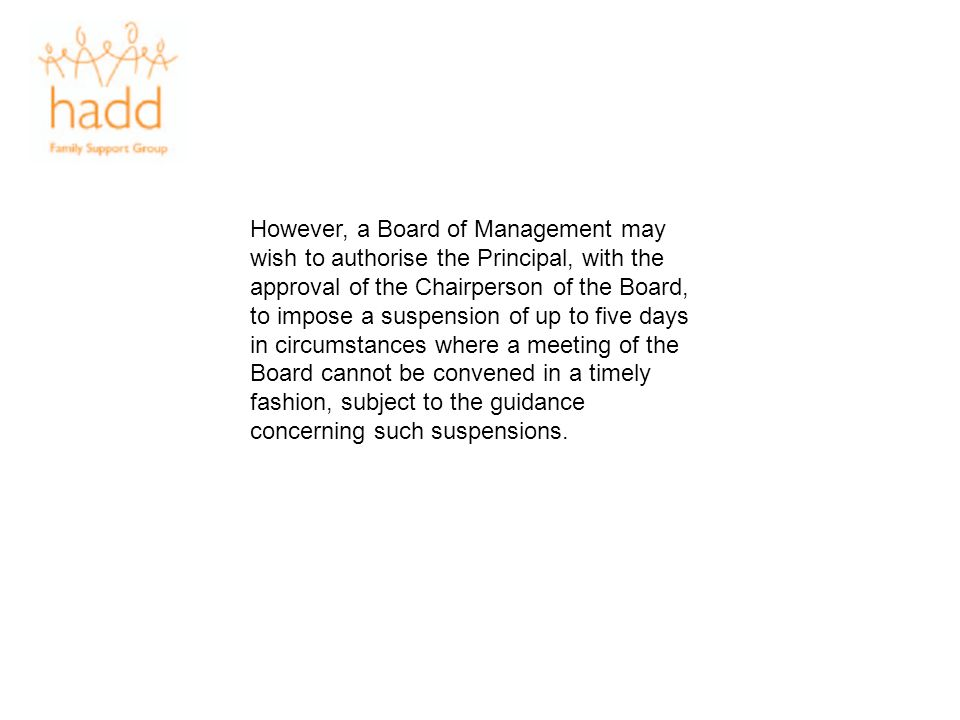 However, a Board of Management may wish to authorise the Principal, with the approval of the Chairperson of the Board, to impose a suspension of up to five days in circumstances where a meeting of the Board cannot be convened in a timely fashion, subject to the guidance concerning such suspensions.