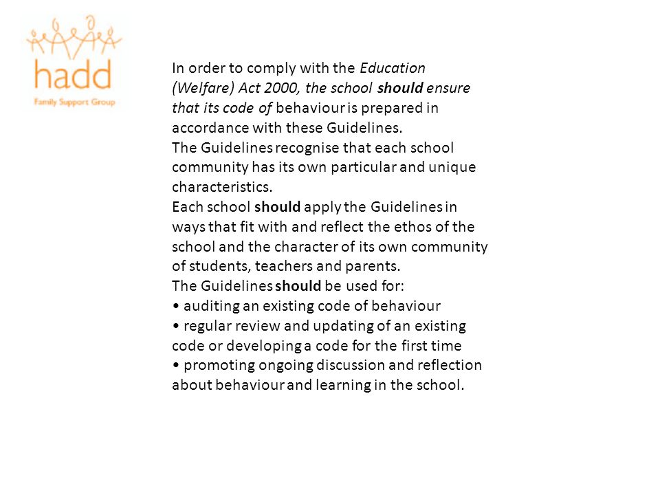In order to comply with the Education (Welfare) Act 2000, the school should ensure that its code of behaviour is prepared in accordance with these Guidelines.