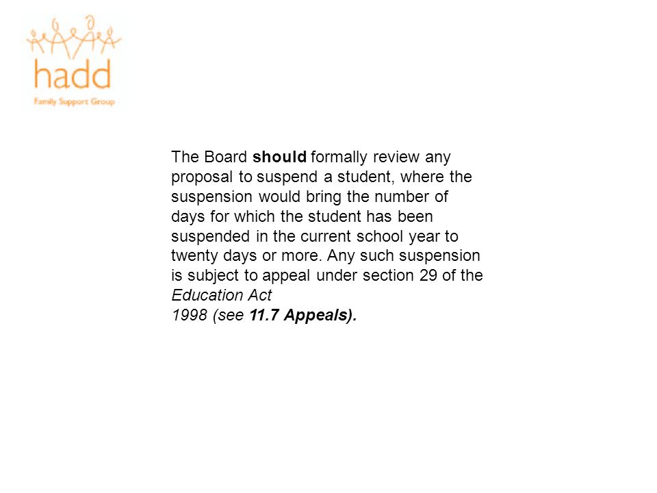 The Board should formally review any proposal to suspend a student, where the suspension would bring the number of days for which the student has been suspended in the current school year to twenty days or more. Any such suspension is subject to appeal under section 29 of the Education Act