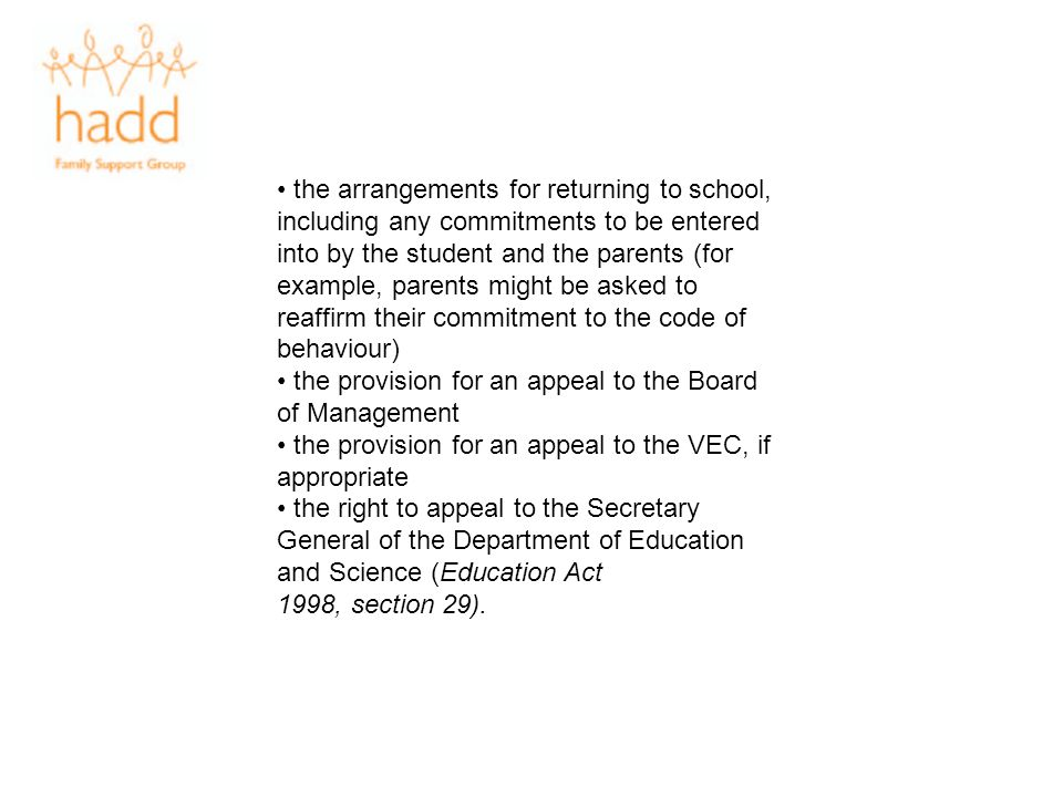 • the arrangements for returning to school, including any commitments to be entered into by the student and the parents (for example, parents might be asked to reaffirm their commitment to the code of behaviour)
