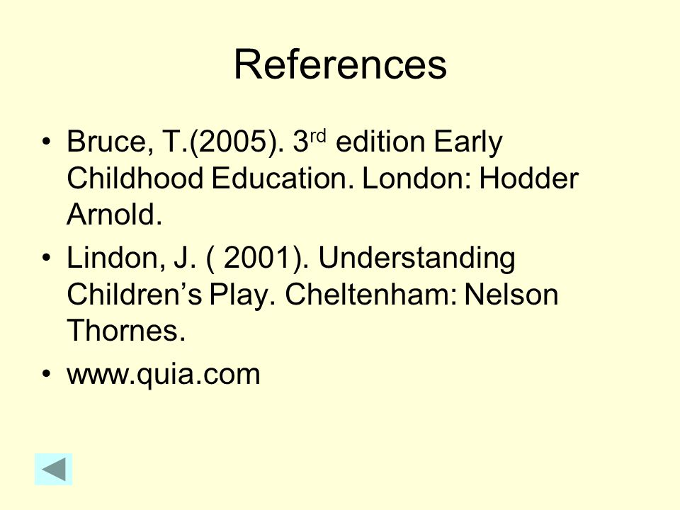 References Bruce, T.(2005). 3rd edition Early Childhood Education. London: Hodder Arnold.