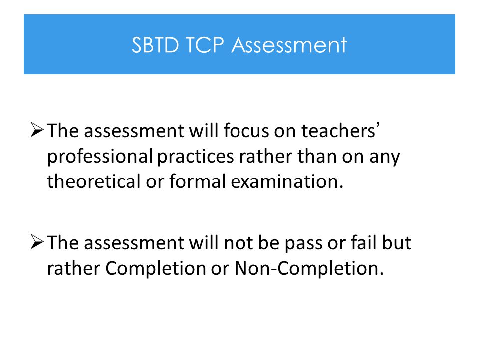 SBTD TCP Assessment The assessment will focus on teachers' professional practices rather than on any theoretical or formal examination.