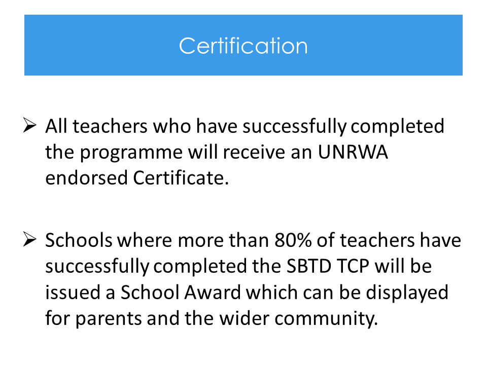 Certification All teachers who have successfully completed the programme will receive an UNRWA endorsed Certificate.