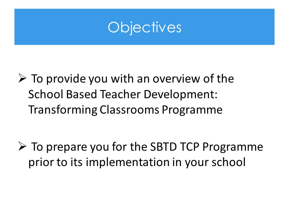 Objectives To provide you with an overview of the School Based Teacher Development: Transforming Classrooms Programme.
