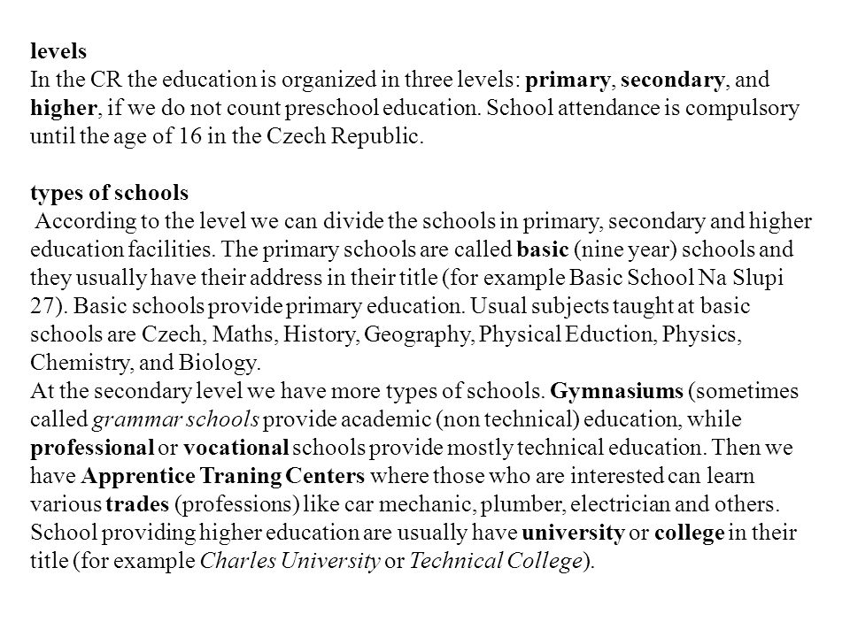 levels In the CR the education is organized in three levels: primary, secondary, and higher, if we do not count preschool education.