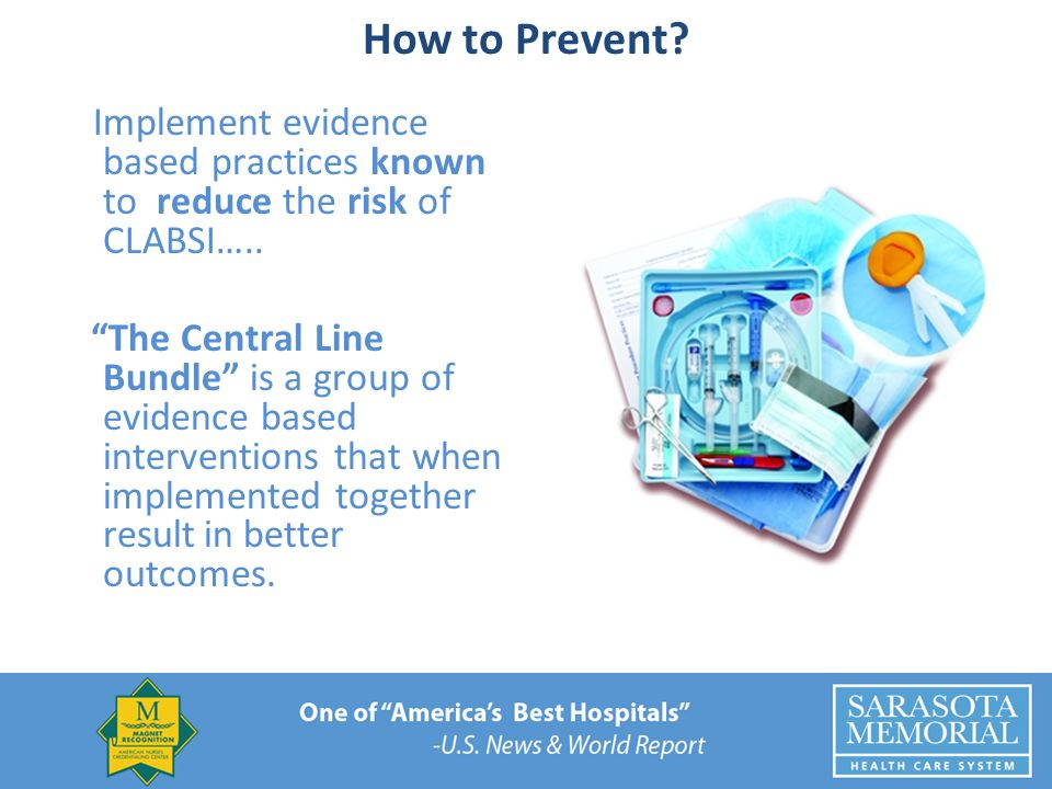 How to Prevent Implement evidence based practices known to reduce the risk of CLABSI…..