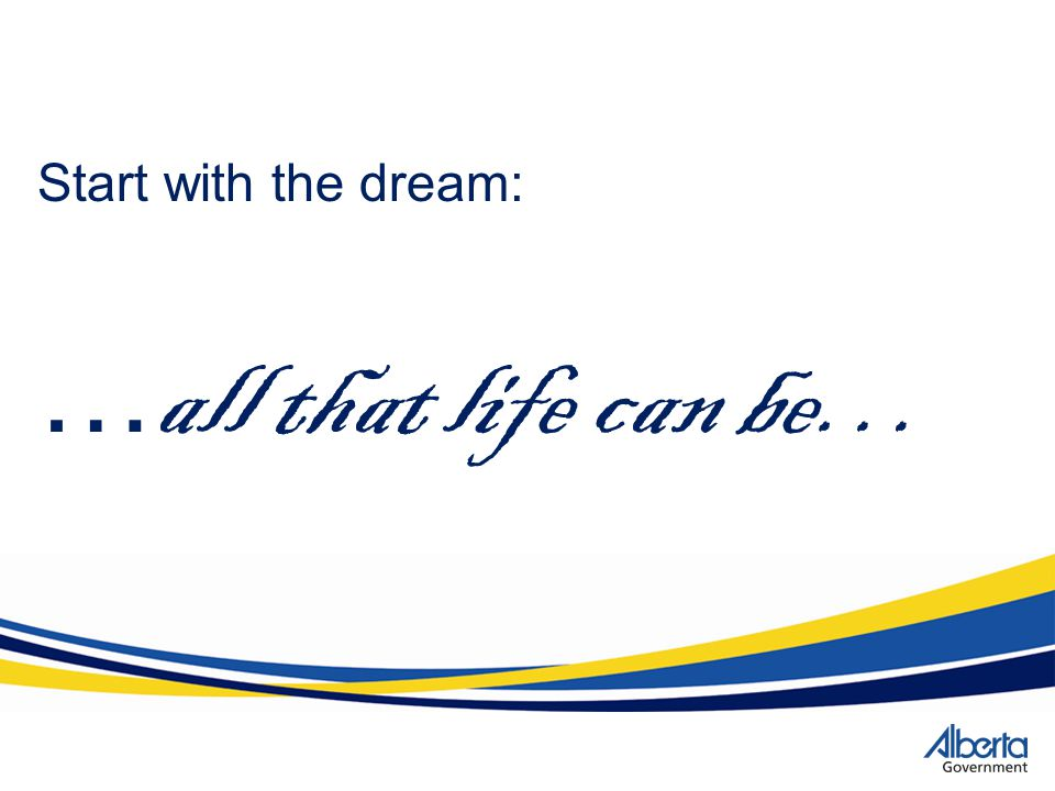 Start with the dream: …all that life can be…