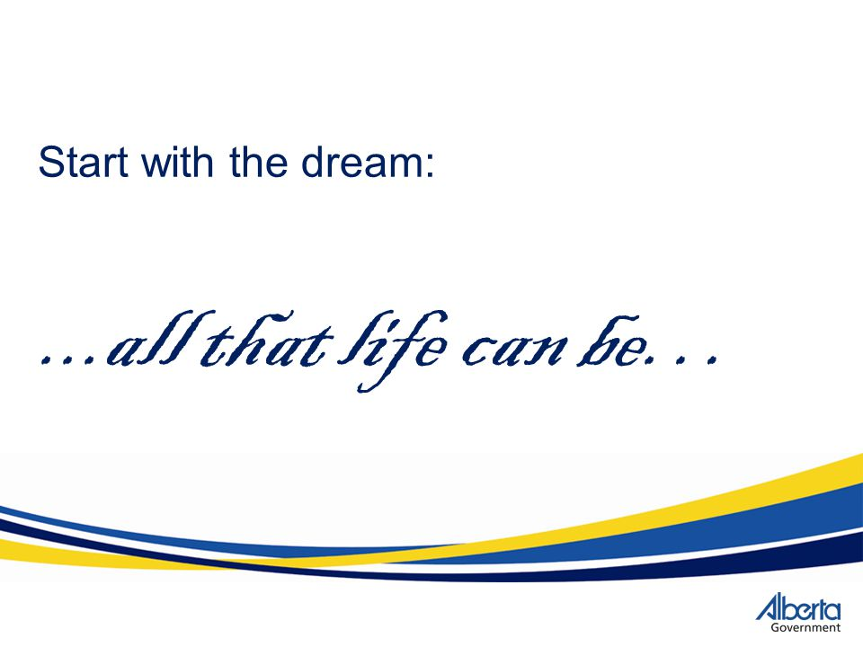 Start with the dream: ...all that life can be…