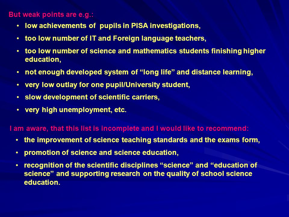 But weak points are e.g.: low achievements of pupils in PISA investigations, too low number of IT and Foreign language teachers,