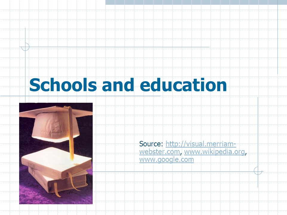 Schools and education Source: http://visual.merriam-webster.com, www.wikipedia.org, www.google.com