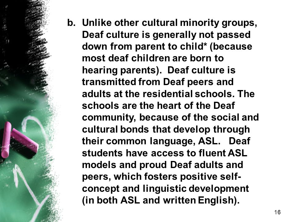 Unlike other cultural minority groups, Deaf culture is generally not passed down from parent to child* (because most deaf children are born to hearing parents). Deaf culture is transmitted from Deaf peers and adults at the residential schools. The schools are the heart of the Deaf community, because of the social and cultural bonds that develop through their common language, ASL. Deaf students have access to fluent ASL models and proud Deaf adults and peers, which fosters positive self-concept and linguistic development (in both ASL and written English).