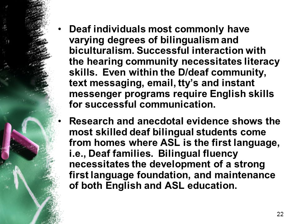 Deaf individuals most commonly have varying degrees of bilingualism and biculturalism. Successful interaction with the hearing community necessitates literacy skills. Even within the D/deaf community, text messaging, email, tty's and instant messenger programs require English skills for successful communication.