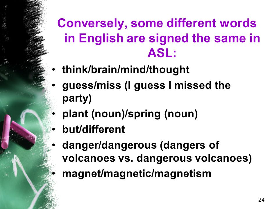 Conversely, some different words in English are signed the same in ASL: