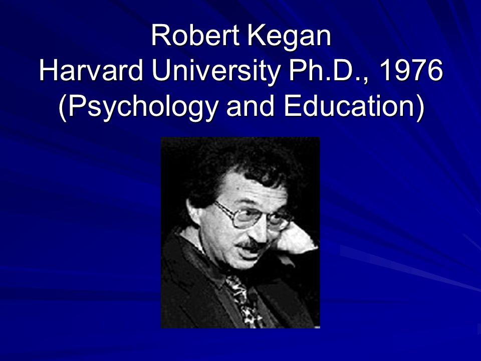 Robert Kegan Harvard University Ph.D., 1976 (Psychology and Education)