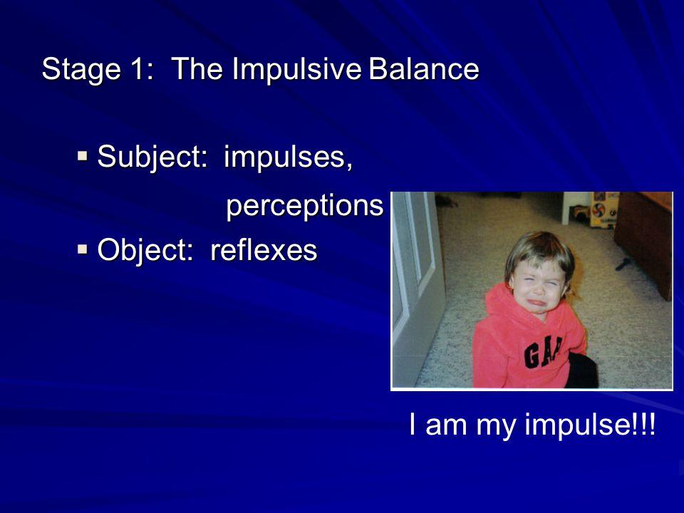 perceptions Stage 1: The Impulsive Balance Subject: impulses,