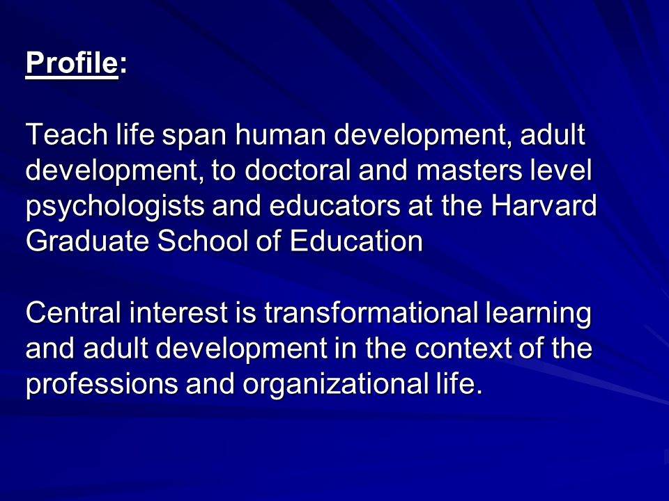 Profile: Teach life span human development, adult development, to doctoral and masters level psychologists and educators at the Harvard Graduate School of Education Central interest is transformational learning and adult development in the context of the professions and organizational life.
