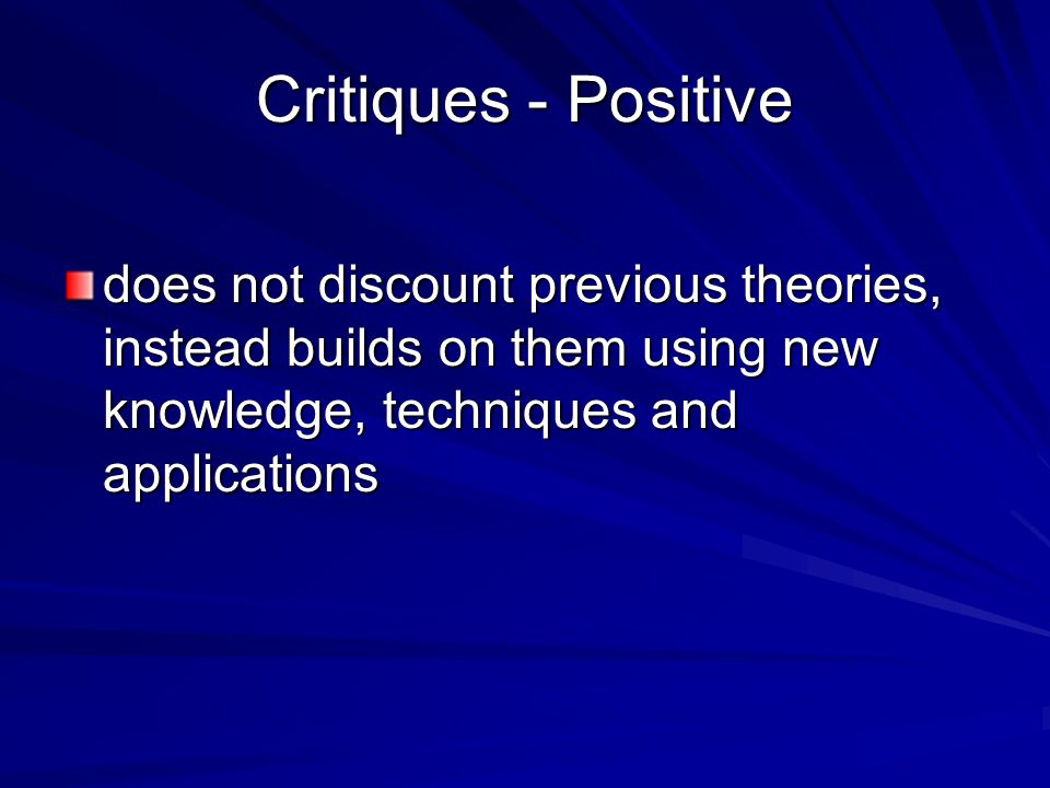 Critiques - Positive does not discount previous theories, instead builds on them using new knowledge, techniques and applications.