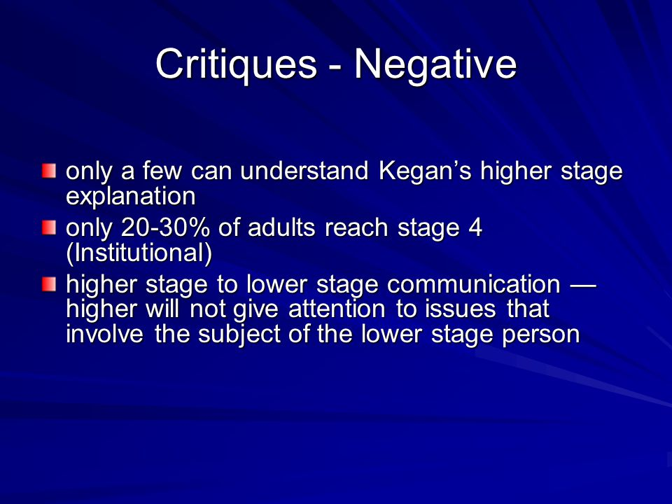 Critiques - Negative only a few can understand Kegan's higher stage explanation. only 20-30% of adults reach stage 4 (Institutional)