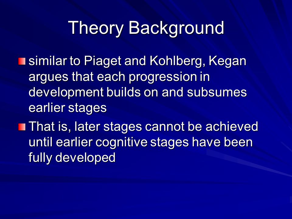 Theory Background similar to Piaget and Kohlberg, Kegan argues that each progression in development builds on and subsumes earlier stages.