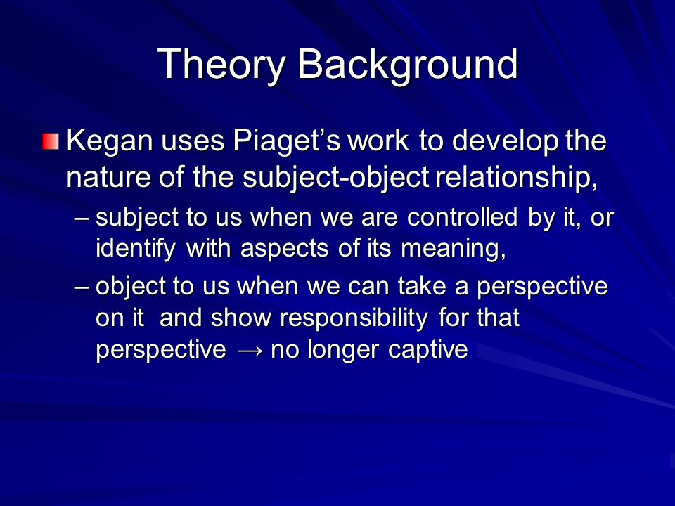 Theory Background Kegan uses Piaget's work to develop the nature of the subject-object relationship,