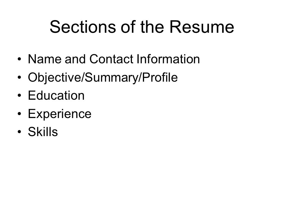 Sections of the Resume Name and Contact Information. Objective/Summary/Profile. Education. Experience.