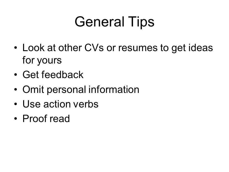General Tips Look at other CVs or resumes to get ideas for yours