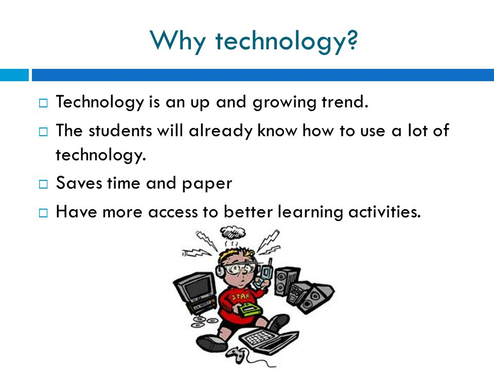 Why technology Technology is an up and growing trend.