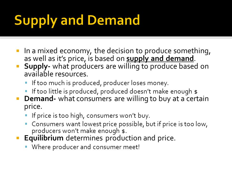 Supply and Demand In a mixed economy, the decision to produce something, as well as it's price, is based on supply and demand.