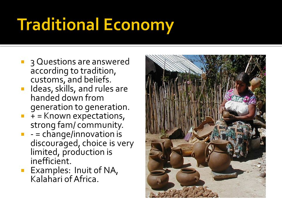 Traditional Economy 3 Questions are answered according to tradition, customs, and beliefs.