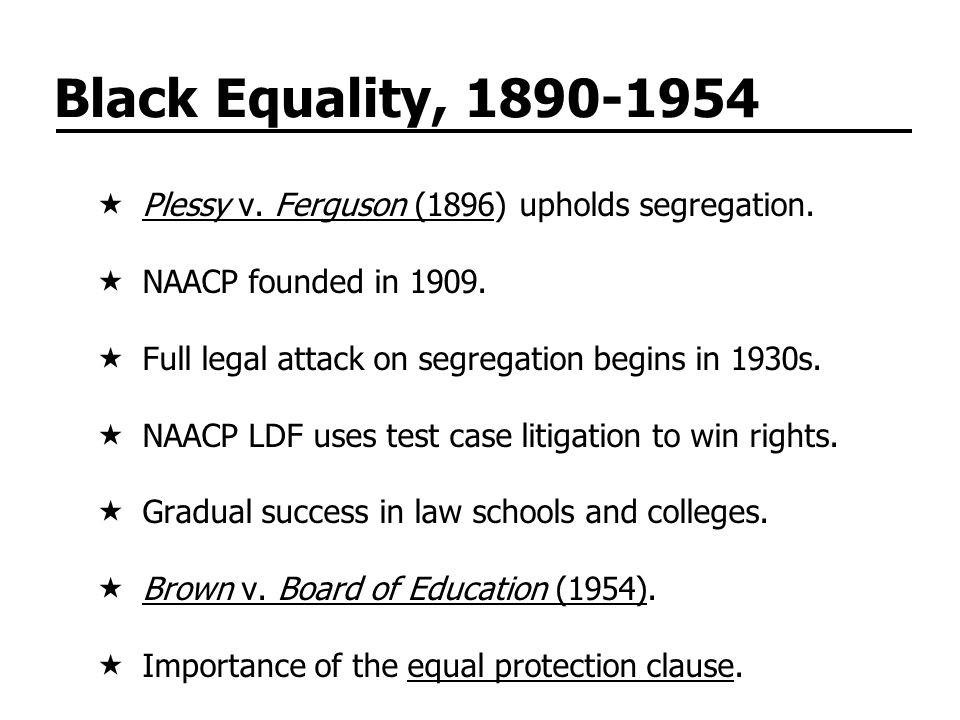 Black Equality, 1890-1954 Plessy v. Ferguson (1896) upholds segregation. NAACP founded in 1909. Full legal attack on segregation begins in 1930s.